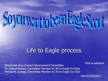 Life to Eagle process Click to advance Rev 07/22/2014 Blackhawk Area Council Advancement Committee Dr. Roland Barnes, Committee Member & Life to Eagle.