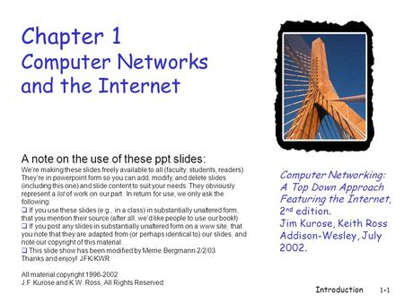 Introduction1-1 Chapter 1 Computer Networks and the Internet Computer Networking: A Top Down Approach Featuring the Internet, 2 nd edition. Jim Kurose,