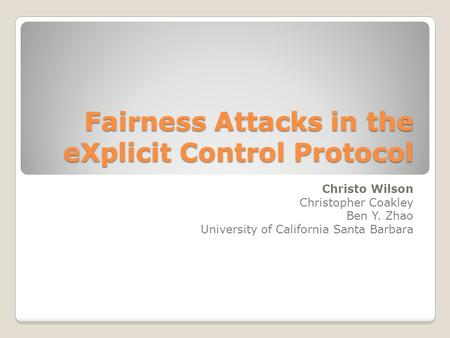 Fairness Attacks in the eXplicit Control Protocol Christo Wilson Christopher Coakley Ben Y. Zhao University of California Santa Barbara.