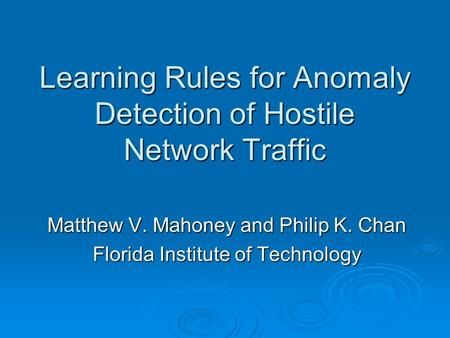 Learning Rules for Anomaly Detection of Hostile Network Traffic Matthew V. Mahoney and Philip K. Chan Florida Institute of Technology.