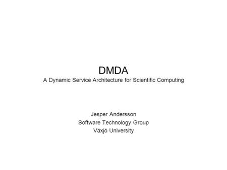 DMDA A Dynamic Service Architecture for Scientific Computing Jesper Andersson Software Technology Group Växjö University.