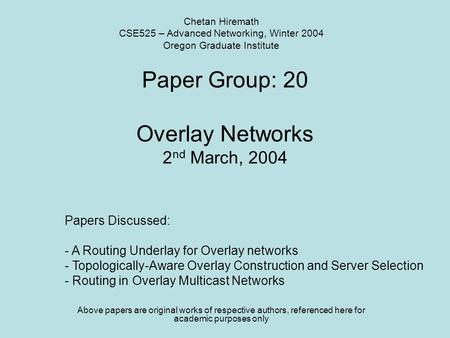 Paper Group: 20 Overlay Networks 2 nd March, 2004 Above papers are original works of respective authors, referenced here for academic purposes only Chetan.