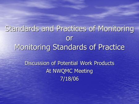 Standards and Practices of Monitoring or Monitoring Standards of Practice Discussion of Potential Work Products At NWQMC Meeting 7/18/06.