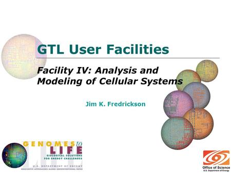 GTL User Facilities Facility IV: Analysis and Modeling of Cellular Systems Jim K. Fredrickson.