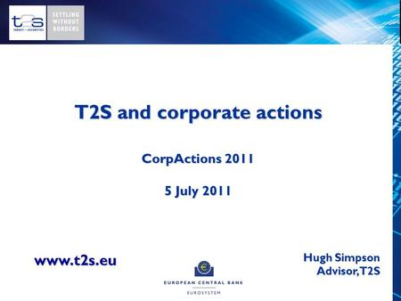 T2S and corporate actions CorpActions 2011 5 July 2011 Hugh Simpson Advisor, T2S www.t2s.eu.