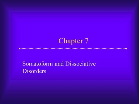 Chapter 7 Somatoform and Dissociative Disorders. Slide 2 Somatoform and Dissociative Disorders  In addition to disorders covered earlier, two other kinds.