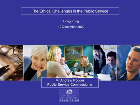 The Ethical Challenges in the Public Service Mr Andrew Podger Public Service Commissioner Hong Kong 12 December 2002.