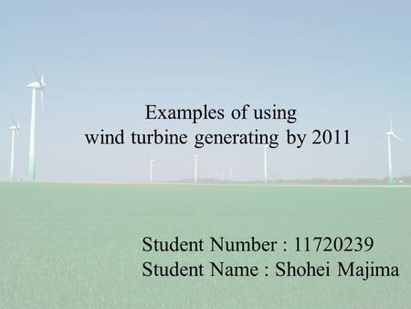 Student Number : 11720239 Student Name : Shohei Majima Examples of using wind turbine generating by 2011.