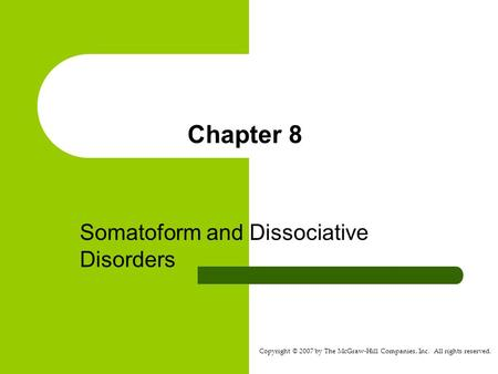 Copyright © 2007 by The McGraw-Hill Companies, Inc. All rights reserved. Chapter 8 Somatoform and Dissociative Disorders.