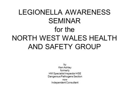 LEGIONELLA AWARENESS SEMINAR for the NORTH WEST WALES HEALTH AND SAFETY GROUP by Ken Ashley formerly HM Specialist Inspector HSE Dangerous Pathogens Section.