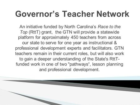 Governor's Teacher Network An initiative funded by North Carolina's Race to the Top (RttT) grant, the GTN will provide a statewide platform for approximately.