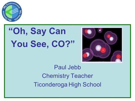 """Oh, Say Can You See, CO?"" Paul Jebb Chemistry Teacher Ticonderoga High School."