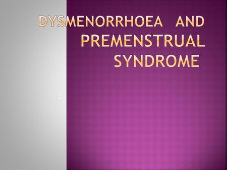 :  Dysmenorrhoea :Derived from the Greek meaning difficult monthly flow,  the word dysmenorrhoea has come to mean painful menstruation.  Dysmenorrhoea.