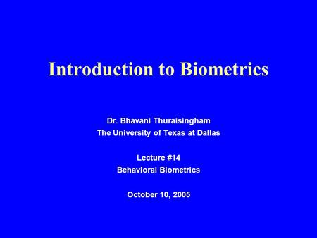 Introduction to Biometrics Dr. Bhavani Thuraisingham The University of Texas at Dallas Lecture #14 Behavioral Biometrics October 10, 2005.