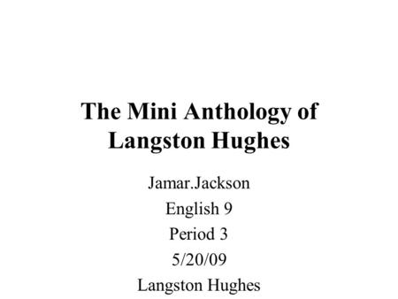 The Mini Anthology of Langston Hughes Jamar.Jackson English 9 Period 3 5/20/09 Langston Hughes.