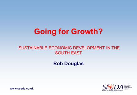 Www.seeda.co.uk Going for Growth? SUSTAINABLE ECONOMIC DEVELOPMENT IN THE SOUTH EAST Rob Douglas.