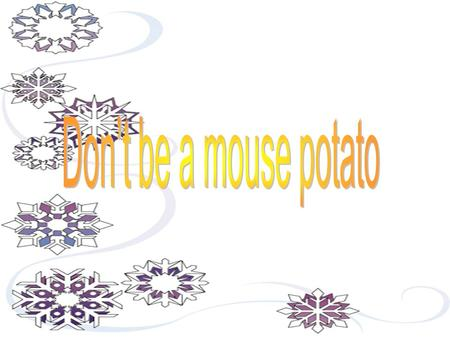 Don't be a mouse potato.