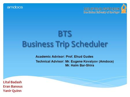 BTS Business Trip Scheduler Lital Badash Eran Banous Yanir Quinn Academic Advisor: Prof. Ehud Gudes Technical Advisor: Mr. Eugene Kovalyov (Amdocs) Mr.
