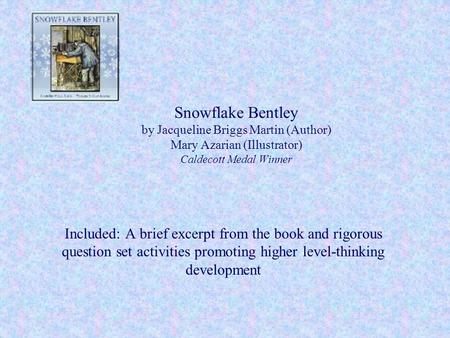 Snowflake Bentley by Jacqueline Briggs Martin (Author) Mary Azarian (Illustrator) Caldecott Medal Winner Included: A brief excerpt from the book and rigorous.