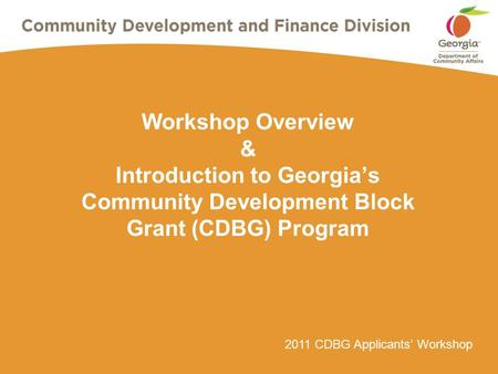 2011 CDBG Applicants' Workshop Workshop Overview & Introduction to Georgia's Community Development Block Grant (CDBG) Program.