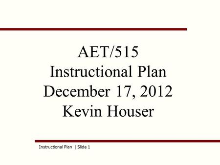 Instructional Plan | Slide 1 AET/515 Instructional Plan December 17, 2012 Kevin Houser.