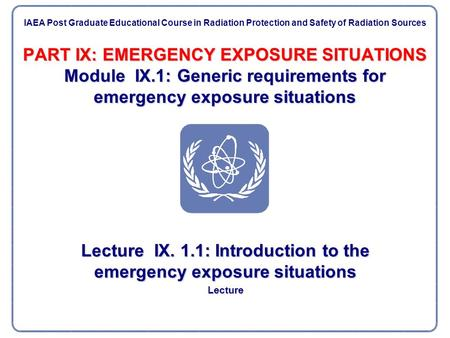 PART IX: EMERGENCY EXPOSURE SITUATIONS Module IX.1: Generic requirements for emergency exposure situations Lecture IX. 1.1: Introduction to the emergency.