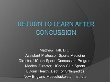 Matthew Hall, D.O. Assistant Professor, Sports Medicine Director, UConn Sports Concussion Program Medical Director, UConn Club Sports UConn Health, Dept.