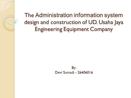 By: Devi Sumadi - 26406016 The Administration information system design and construction of UD. Usaha Jaya Engineering Equipment Company.