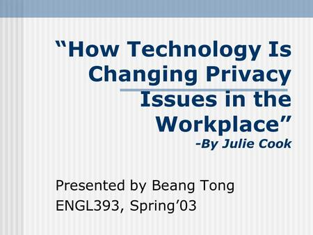"""How Technology Is Changing Privacy Issues in the Workplace"" -By Julie Cook Presented by Beang Tong ENGL393, Spring'03."