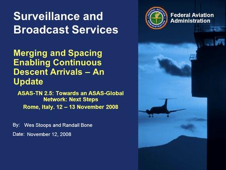By: Date: Federal Aviation Administration Surveillance and Broadcast Services November 12, 2008 Merging and Spacing Enabling Continuous Descent Arrivals.