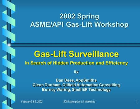 February 5 & 6, 20022002 Spring Gas-Lift Workshop1 2002 Spring ASME/API Gas-Lift Workshop Gas-Lift Surveillance In Search of Hidden Production and Efficiency.
