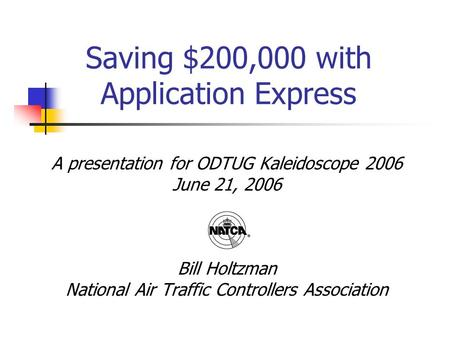 Saving $200,000 with Application Express A presentation for ODTUG Kaleidoscope 2006 June 21, 2006 Bill Holtzman National Air Traffic Controllers Association.