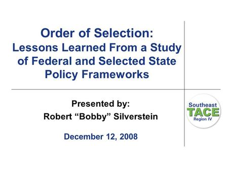 "Order of Selection: Lessons Learned From a Study of Federal and Selected State Policy Frameworks Presented by: Robert ""Bobby"" Silverstein December 12,"