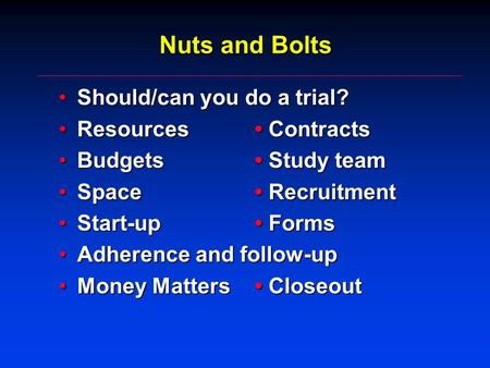 Nuts and Bolts Should/can you do a trial?Should/can you do a trial? Resources ContractsResources Contracts Budgets Study teamBudgets Study team Space RecruitmentSpace.