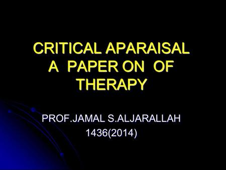 CRITICAL APARAISAL OF A PAPER ON THERAPY PROF.JAMAL S.ALJARALLAH 1436(2014)