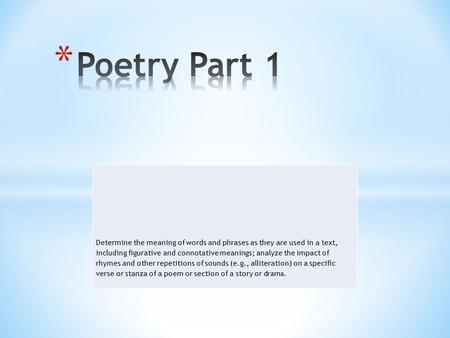 Poetry Part 1 Determine the meaning of words and phrases as they are used in a text, including figurative and connotative meanings; analyze the impact.