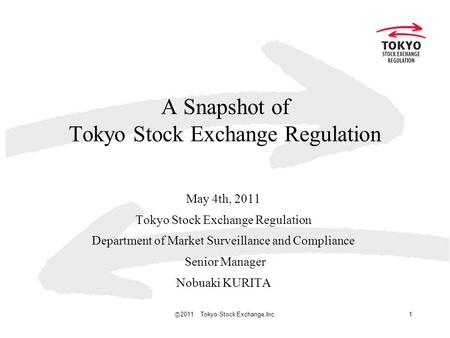 Ⓒ 2011 Tokyo Stock Exchange,Inc. 1 A Snapshot of Tokyo Stock Exchange Regulation May 4th, 2011 Tokyo Stock Exchange Regulation Department of Market Surveillance.