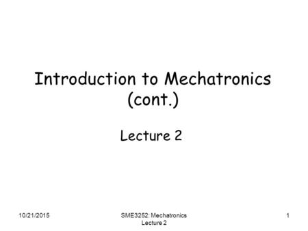 10/21/2015SME3252: Mechatronics Lecture 2 1 Introduction to Mechatronics (cont.) Lecture 2.