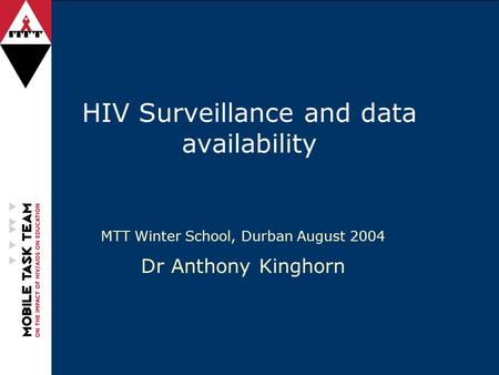 HIV Surveillance and data availability MTT Winter School, Durban August 2004 Dr Anthony Kinghorn.