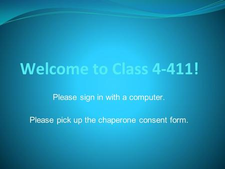 Welcome to Class 4-411! Please sign in with a computer. Please pick up the chaperone consent form.