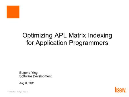 1 © 2009 Fiserv. All Rights Reserved. Optimizing APL Matrix Indexing for Application Programmers Eugene Ying Software Development Aug 8, 2011.