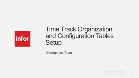 Template v4 September 27, 2012 1 Copyright © 2012. Infor. All Rights Reserved. www.infor.com 1 Time Track Organization and Configuration Tables Setup Development.