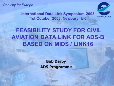 International Data Link Symposium 2003 1st October 2003, Newbury, UK FEASIBILITY STUDY FOR CIVIL AVIATION DATA LINK FOR ADS-B BASED ON MIDS / LINK16 Bob.