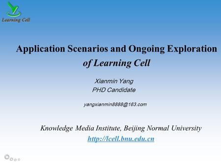 MLearn 2011 Application Scenarios and Ongoing Exploration of Learning Cell Xianmin Yang PHD Candidate Knowledge Media Institute, Beijing Normal University.