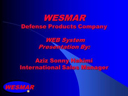 WESMAR Defense Products Company WEB System Presentation By: Aziz Sonny Hakimi International Sales Manager WESMAR.