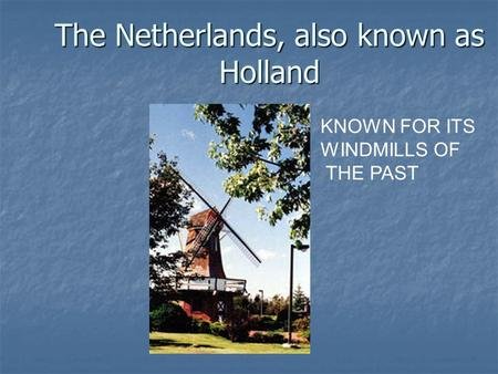 The Netherlands, also known as Holland KNOWN FOR ITS WINDMILLS OF THE PAST.
