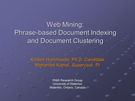 Web Mining: Phrase-based Document Indexing and Document Clustering Khaled Hammouda, Ph.D. Candidate Mohamed Kamel, Supervisor, PI PAMI Research Group University.