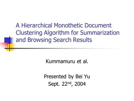A Hierarchical Monothetic Document Clustering Algorithm for Summarization and Browsing Search Results Kummamuru et al. Presented by Bei Yu Sept. 22 nd,