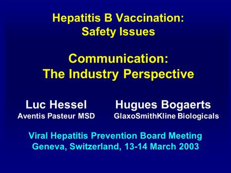 Hepatitis B Vaccination: Safety Issues Communication: The Industry Perspective Luc Hessel Hugues Bogaerts Aventis Pasteur MSD GlaxoSmithKline Biologicals.