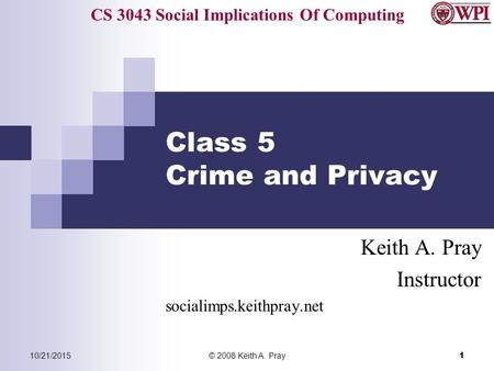 CS 3043 Social Implications Of Computing 10/21/2015© 2008 Keith A. Pray 1 Class 5 Crime and Privacy Keith A. Pray Instructor socialimps.keithpray.net.